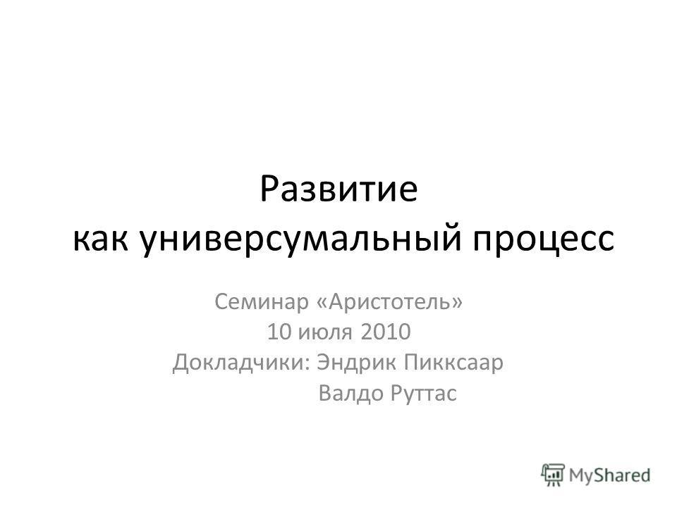 Развитие как универсумальный процесс Семинар «Аристотель» 10 июля 2010 Докладчики: Эндрик Пикксаар Валдо Руттас