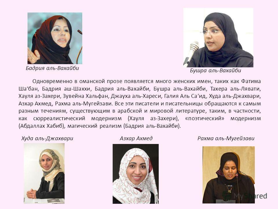 Одновременно в оманской прозе появляется много женских имен, таких как Фатима Шабан, Бадрия аш-Шаххи, Бадрия аль-Вахайби, Бушра аль-Вахайби, Тахера аль-Лявати, Хауля аз-Захери, Зувейна Хальфан, Джауха аль-Хареси, Галия Аль Саид, Худа аль-Джахвари, Аз