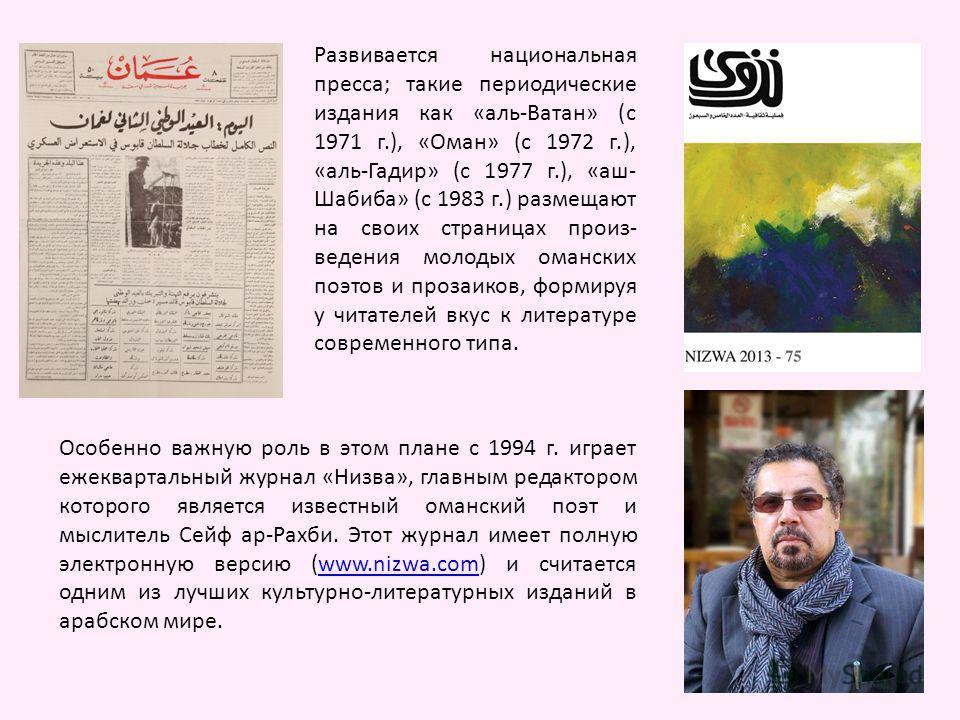 Развивается национальная пресса; такие периодические издания как «аль-Ватан» (с 1971 г.), «Оман» (с 1972 г.), «аль-Гадир» (с 1977 г.), «аш- Шабиба» (с 1983 г.) размещают на своих страницах произ- ведения молодых оманских поэтов и прозаиков, формируя
