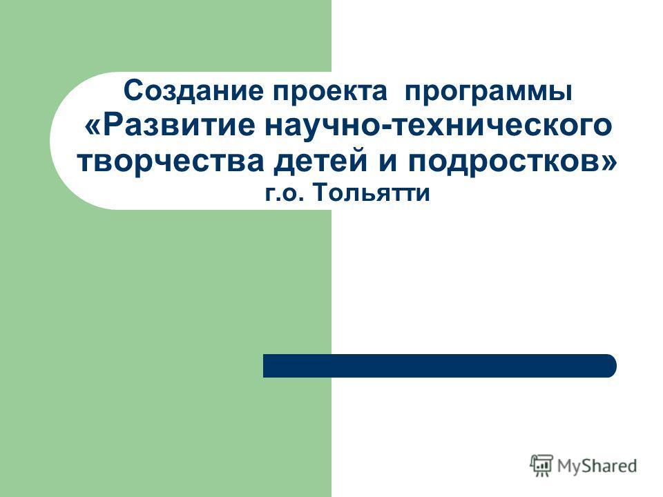 Создание проекта программы «Развитие научно-технического творчества детей и подростков» г.о. Тольятти