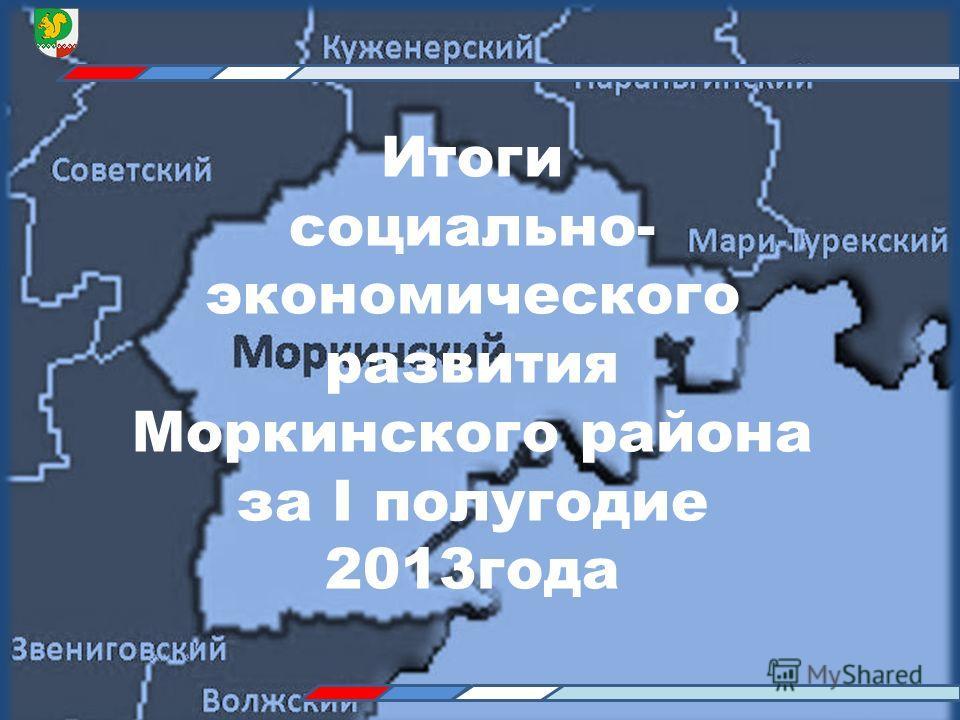 Итоги социально- экономического развития Моркинского района за I полугодие 2013года