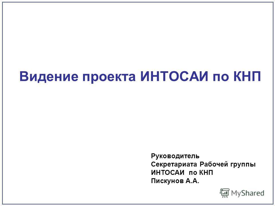 Видение проекта ИНТОСАИ по КНП Руководитель Секретариата Рабочей группы ИНТОСАИ по КНП Пискунов А.А.