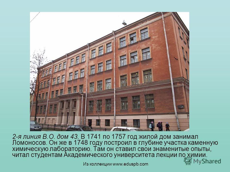 2-я линия В.О. дом 43. В 1741 по 1757 год жилой дом занимал Ломоносов. Он же в 1748 году построил в глубине участка каменную химическую лабораторию. Там он ставил свои знаменитые опыты, читал студентам Академического университета лекции по химии. Из