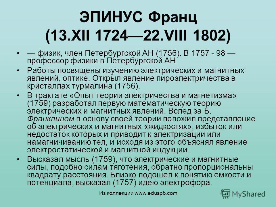 ЭПИНУС Франц (13.XII 172422.VIII 1802) физик, член Петербургской АН (1756). В 1757 - 98 профессор физики в Петербургской АН. Работы посвящены изучению электрических и магнитных явлений, оптике. Открыл явление пироэлектричества в кристаллах турмалина