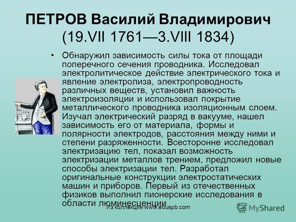 ПЕТРОВ Василий Владимирович (19.VII 17613.VIII 1834) Обнаружил зависимость силы тока от площади поперечного сечения проводника. Исследовал электролитическое действие электрического тока и явление электролиза, электропроводность различных веществ, уст