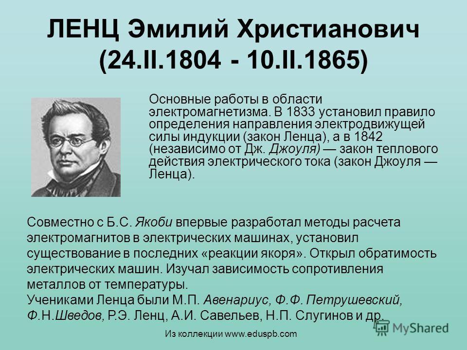 ЛЕНЦ Эмилий Христианович (24.II.1804 - 10.II.1865) Основные работы в области электромагнетизма. В 1833 установил правило определения направления электродвижущей силы индукции (закон Ленца), а в 1842 (независимо от Дж. Джоуля) закон теплового действия