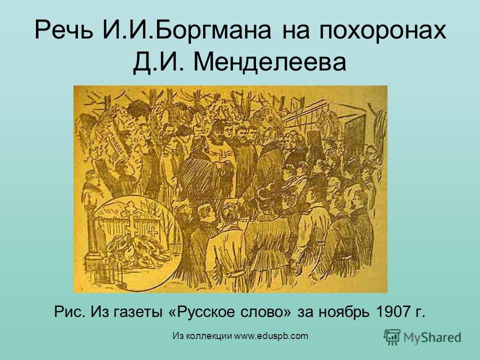 Речь И.И.Боргмана на похоронах Д.И. Менделеева Рис. Из газеты «Русское слово» за ноябрь 1907 г. Из коллекции www.eduspb.com