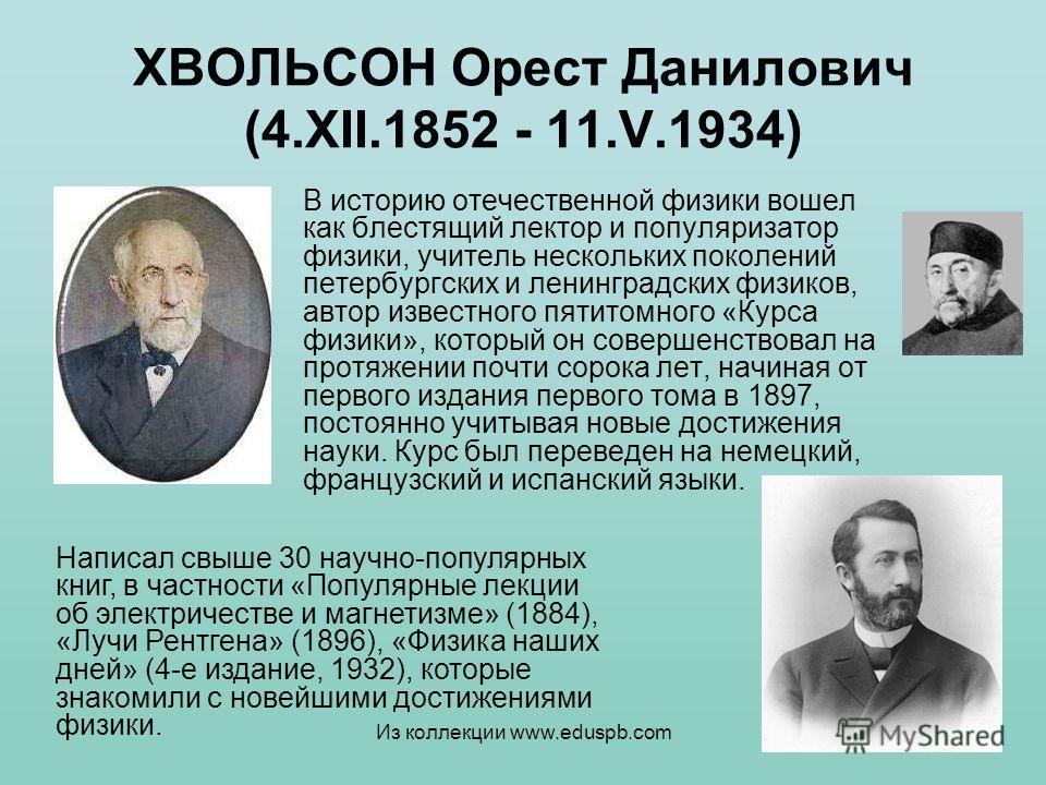 ХВОЛЬСОН Орест Данилович (4.XII.1852 - 11.V.1934) В историю отечественной физики вошел как блестящий лектор и популяризатор физики, учитель нескольких поколений петербургских и ленинградских физиков, автор известного пятитомного «Курса физики», котор