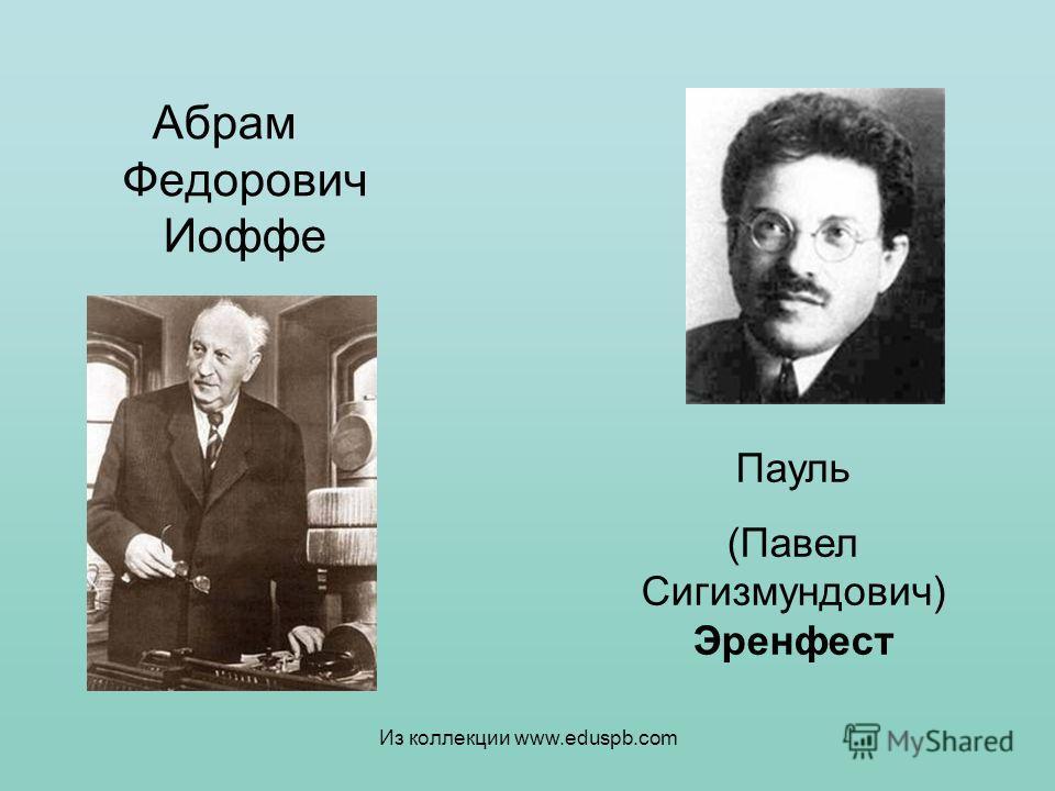 Абрам Федорович Иоффе Пауль (Павел Сигизмундович) Эренфест Из коллекции www.eduspb.com