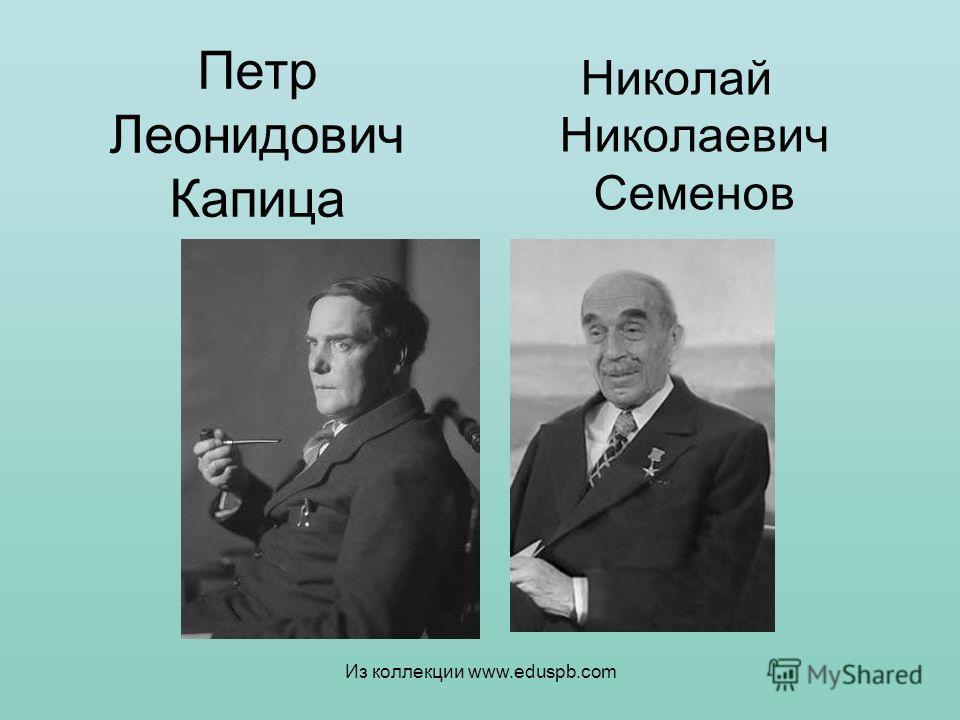 Петр Леонидович Капица Николай Николаевич Семенов Из коллекции www.eduspb.com