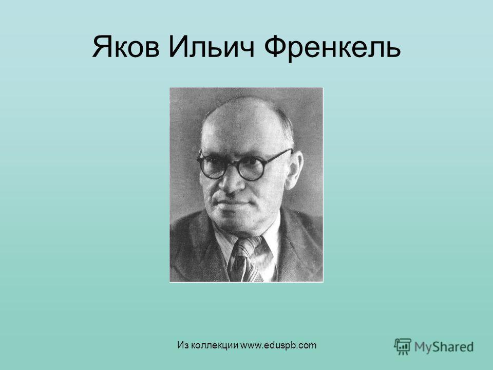 Яков Ильич Френкель Из коллекции www.eduspb.com