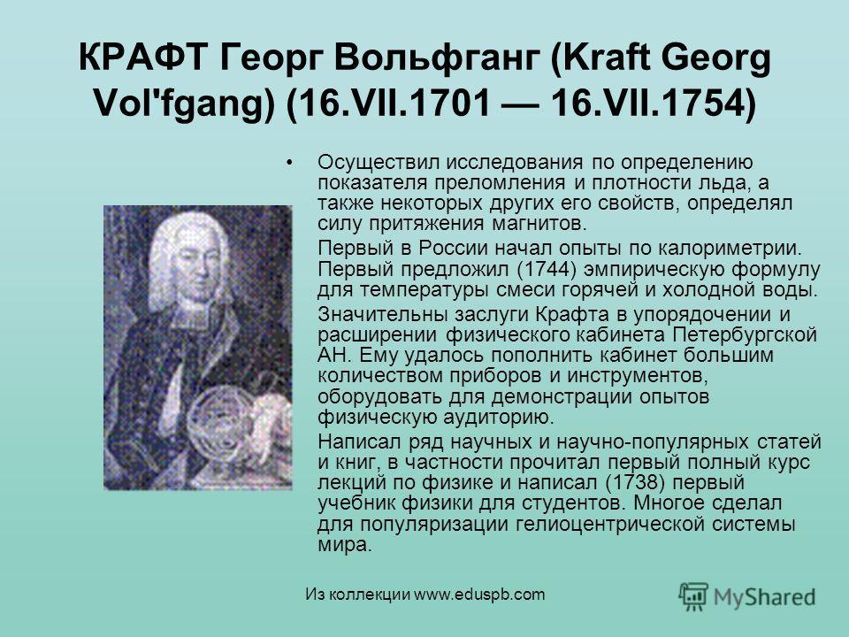КРАФТ Георг Вольфганг (Kraft Georg Vol'fgang) (16.VII.1701 16.VII.1754) Осуществил исследования по определению показателя преломления и плотности льда, а также некоторых других его свойств, определял силу притяжения магнитов. Первый в России начал оп