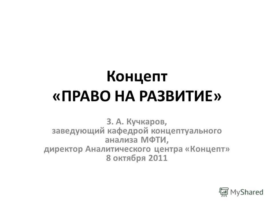 Концепт «ПРАВО НА РАЗВИТИЕ» З. А. Кучкаров, заведующий кафедрой концептуального анализа МФТИ, директор Аналитического центра «Концепт» 8 октября 2011