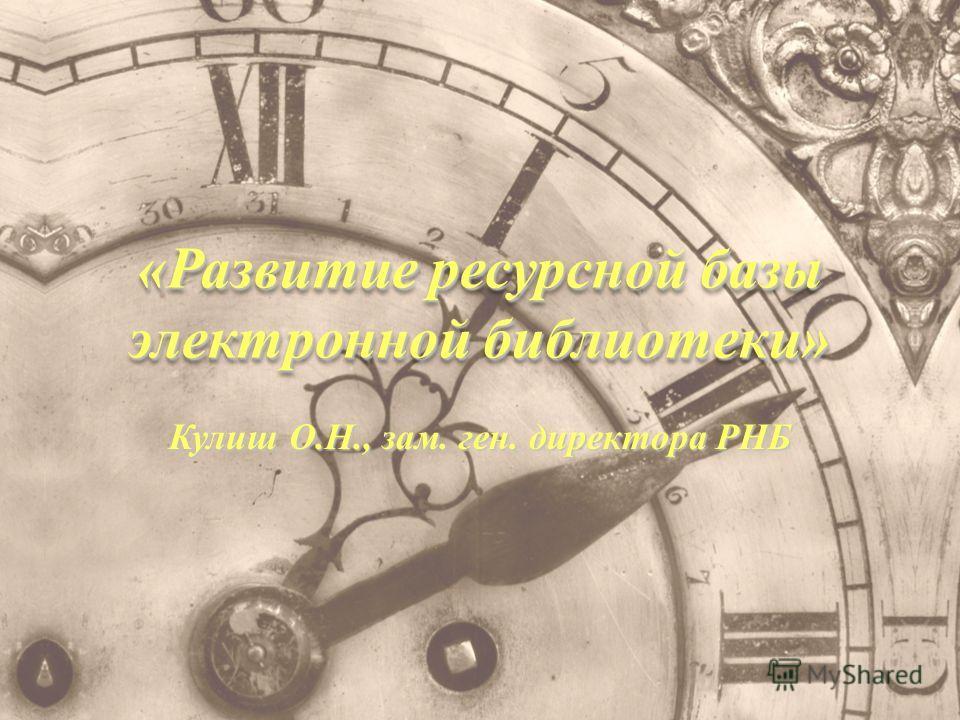 «Развитие ресурсной базы электронной библиотеки» Кулиш О.Н., зам. ген. директора РНБ