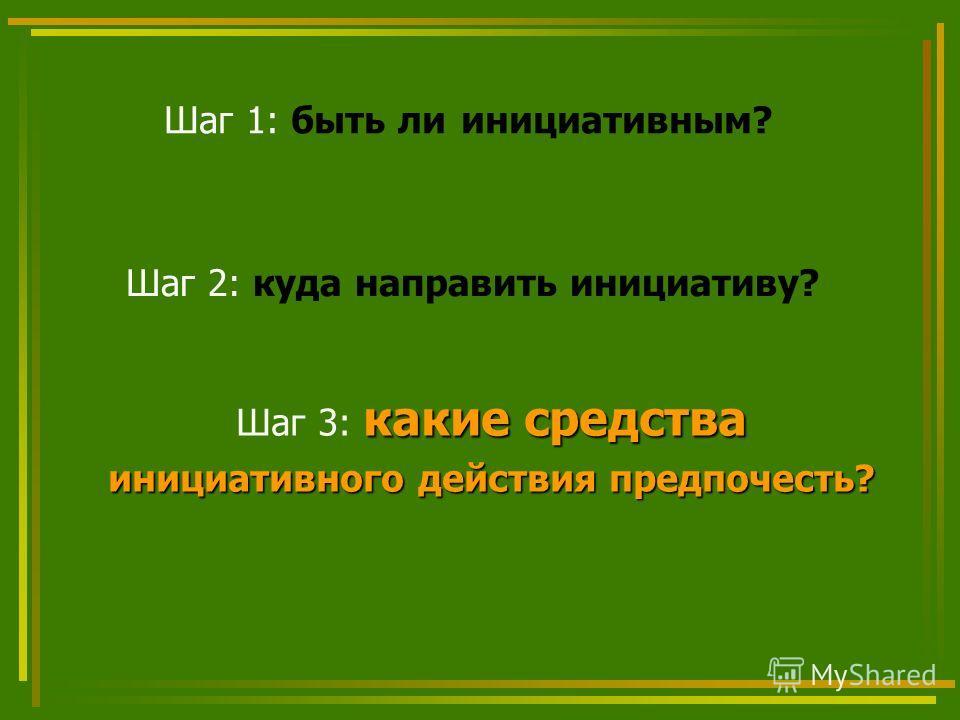 Шаг 2: куда направить инициативу? какие средства Шаг 3: какие средства инициативного действия предпочесть? Шаг 1: быть ли инициативным?