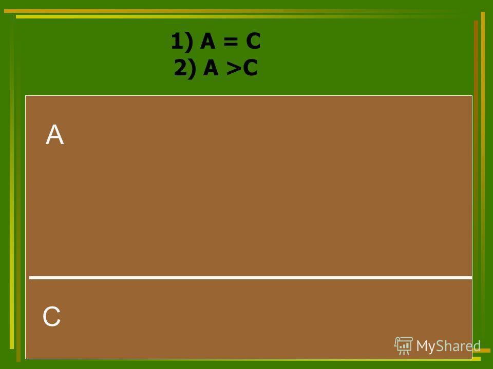 1) А = С 2) А >С А С
