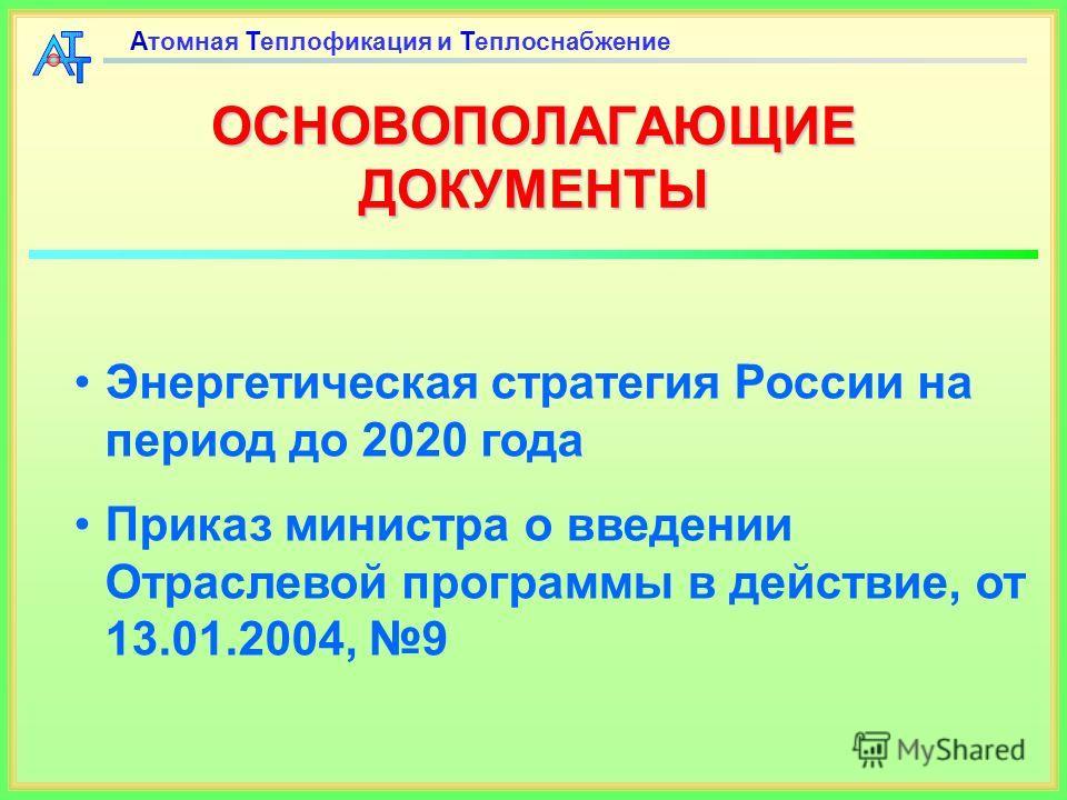 ОСНОВОПОЛАГАЮЩИЕ ДОКУМЕНТЫ Энергетическая стратегия России на период до 2020 года Приказ министра о введении Отраслевой программы в действие, от 13.01.2004, 9 Атомная Теплофикация и Теплоснабжение