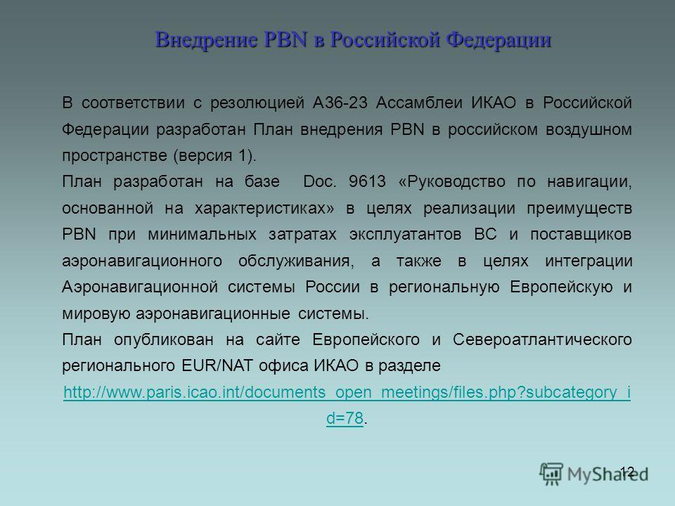 12 В соответствии с резолюцией А36-23 Ассамблеи ИКАО в Российской Федерации разработан План внедрения PBN в российском воздушном пространстве (версия 1). План разработан на базе Doc. 9613 «Руководство по навигации, основанной на характеристиках» в це