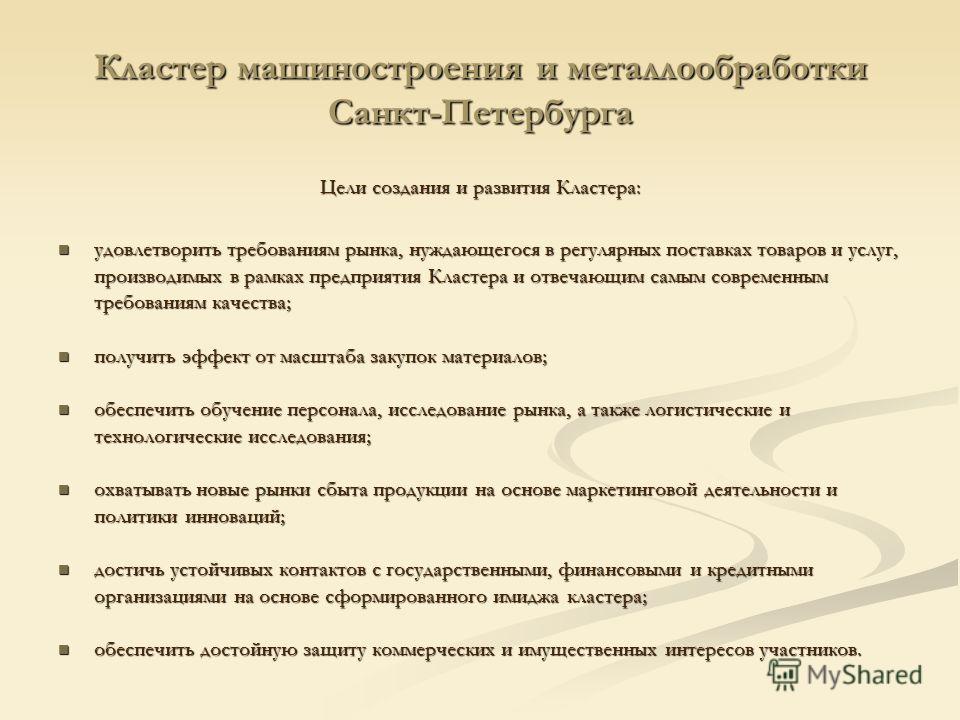 Кластер машиностроения и металлообработки Санкт-Петербурга Цели создания и развития Кластера: удовлетворить требованиям рынка, нуждающегося в регулярных поставках товаров и услуг, производимых в рамках предприятия Кластера и отвечающим самым современ