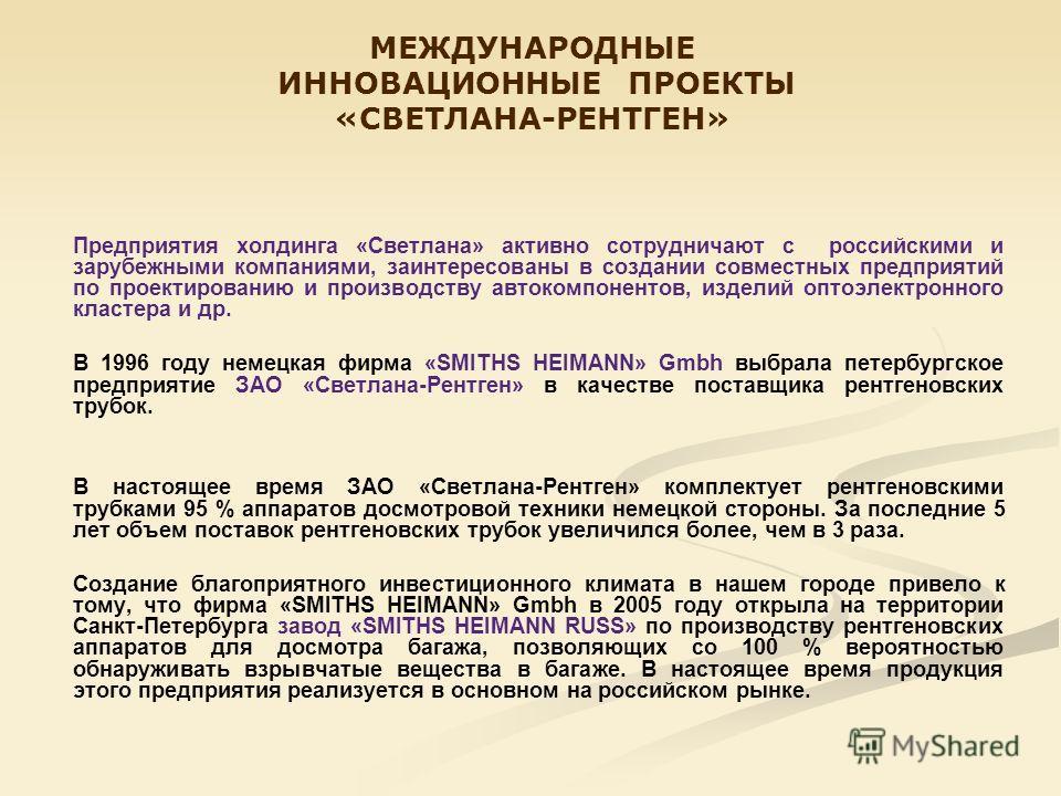 МЕЖДУНАРОДНЫЕ ИННОВАЦИОННЫЕ ПРОЕКТЫ «СВЕТЛАНА-РЕНТГЕН» Предприятия холдинга «Светлана» активно сотрудничают с российскими и зарубежными компаниями, заинтересованы в создании совместных предприятий по проектированию и производству автокомпонентов, изд