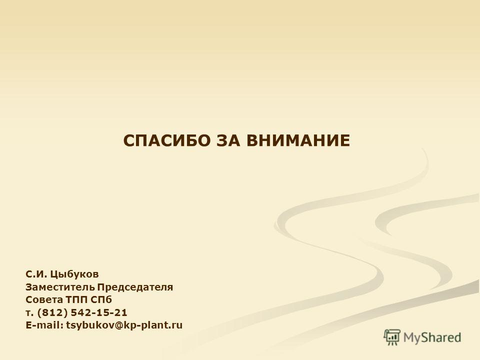 СПАСИБО ЗА ВНИМАНИЕ С.И. Цыбуков Заместитель Председателя Совета ТПП СПб т. (812) 542-15-21 E-mail: tsybukov@kp-plant.ru