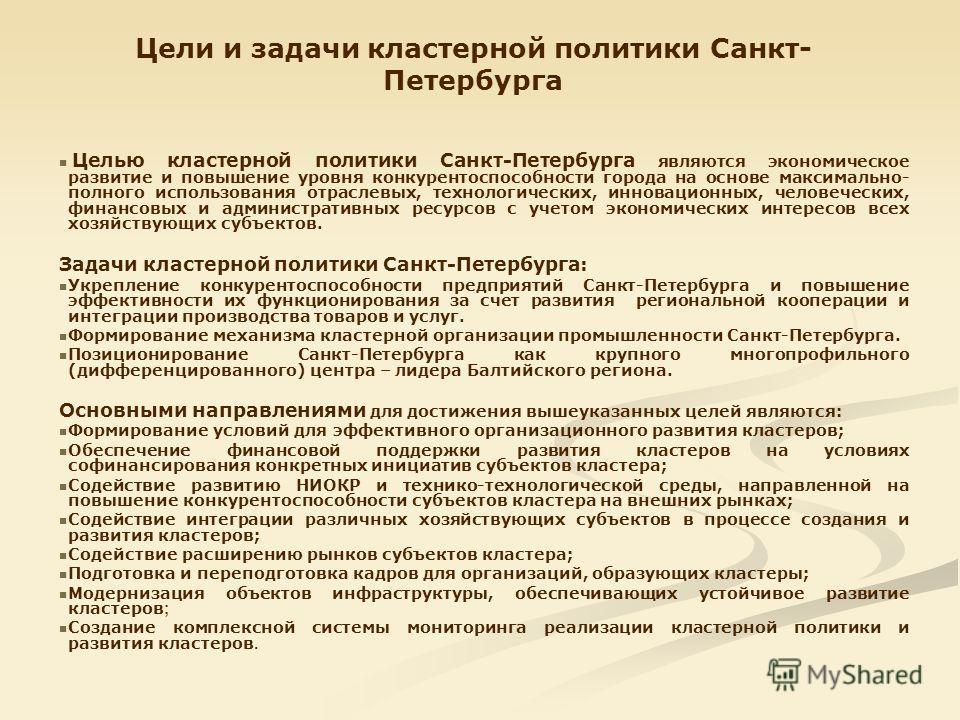 Цели и задачи кластерной политики Санкт- Петербурга Целью кластерной политики Санкт-Петербурга являются экономическое развитие и повышение уровня конкурентоспособности города на основе максимально- полного использования отраслевых, технологических, и