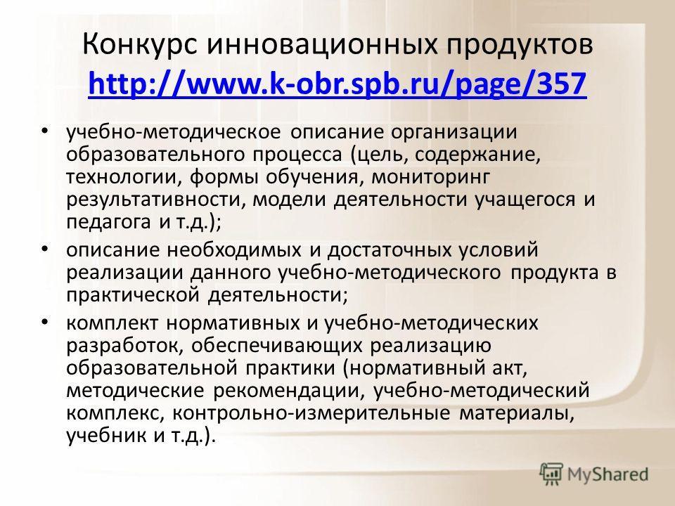 Конкурс инновационных продуктов http://www.k-obr.spb.ru/page/357 http://www.k-obr.spb.ru/page/357 учебно-методическое описание организации образовательного процесса (цель, содержание, технологии, формы обучения, мониторинг результативности, модели де