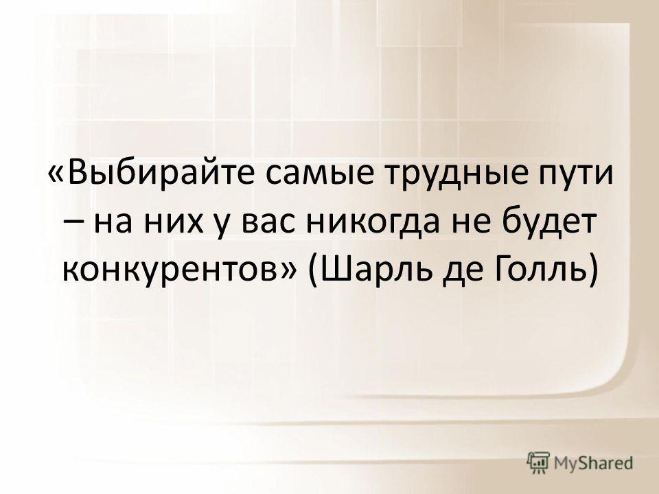 «Выбирайте самые трудные пути – на них у вас никогда не будет конкурентов» (Шарль де Голль)