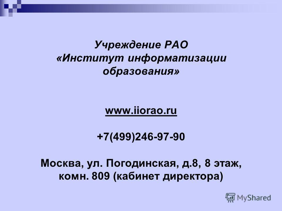 Учреждение РАО «Институт информатизации образования» www.iiorao.ru +7(499)246-97-90 Москва, ул. Погодинская, д.8, 8 этаж, комн. 809 (кабинет директора) www.iiorao.ru