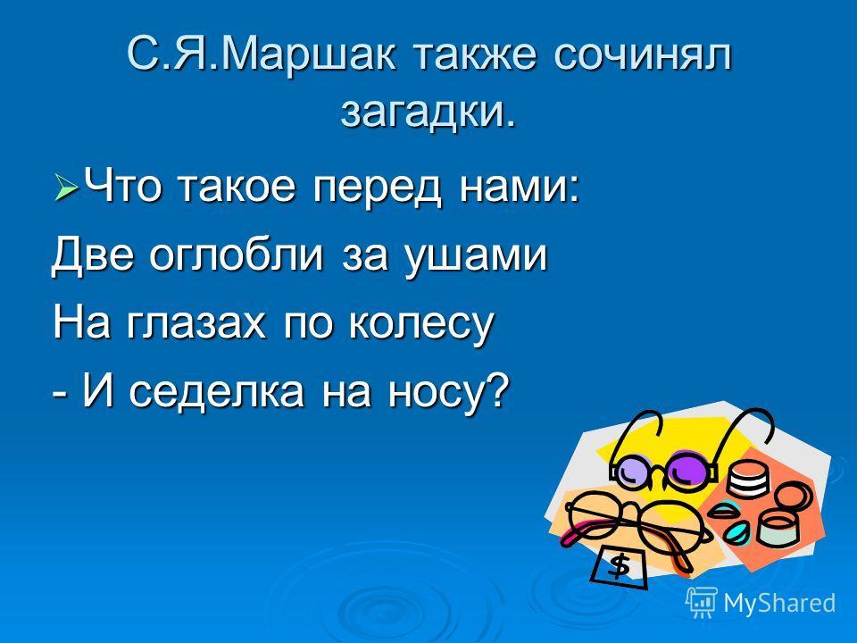 С.Я.Маршак также сочинял загадки. Что такое перед нами: Что такое перед нами: Две оглобли за ушами На глазах по колесу - И седелка на носу?
