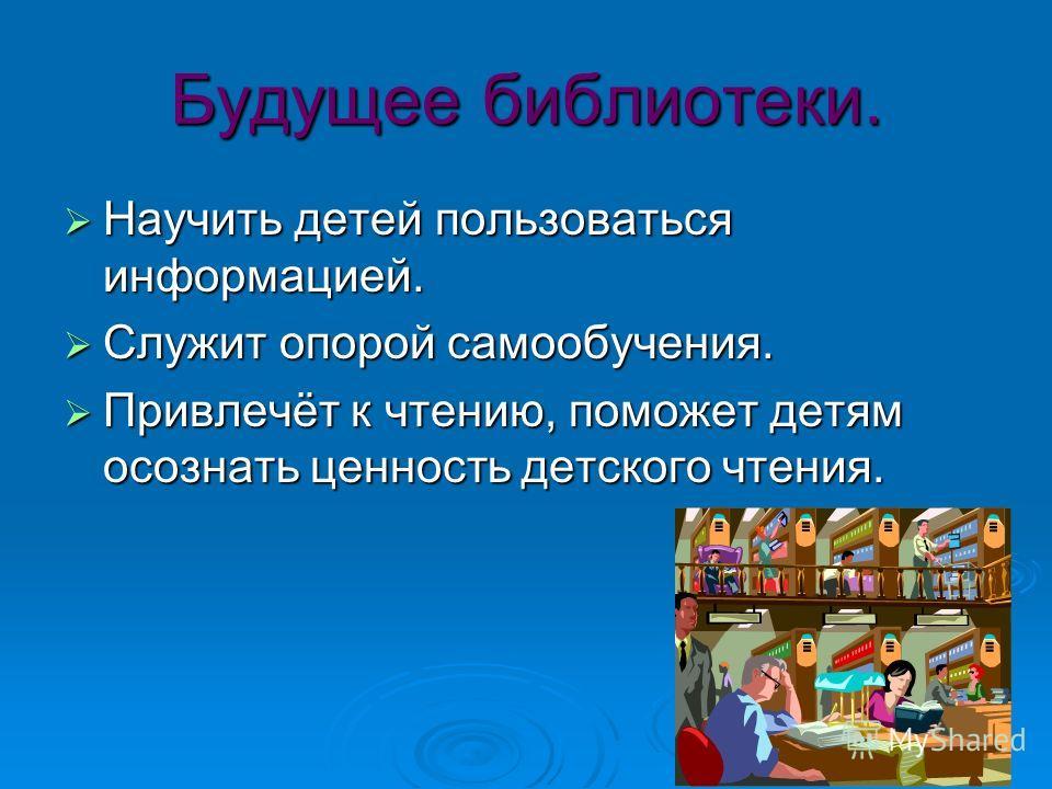Будущее библиотеки. Научить детей пользоваться информацией. Научить детей пользоваться информацией. Служит опорой самообучения. Служит опорой самообучения. Привлечёт к чтению, поможет детям осознать ценность детского чтения. Привлечёт к чтению, помож