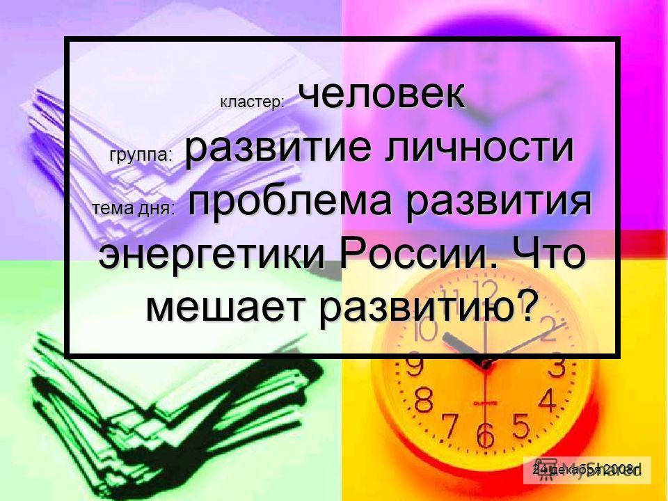 кластер: человек группа: развитие личности тема дня: проблема развития энергетики России. Что мешает развитию? 24 декабря 2008г.