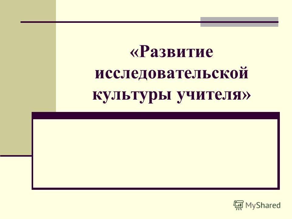 «Развитие исследовательской культуры учителя»