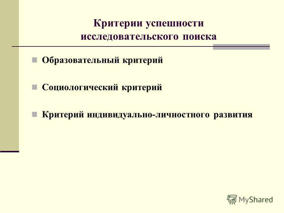 Критерии успешности исследовательского поиска Образовательный критерий Социологический критерий Критерий индивидуально-личностного развития