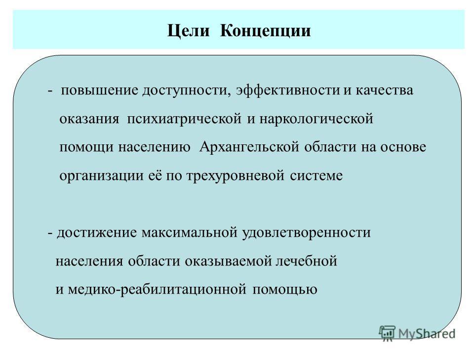 - повышение доступности, эффективности и качества оказания психиатрической и наркологической помощи населению Архангельской области на основе организации её по трехуровневой системе - достижение максимальной удовлетворенности населения области оказыв