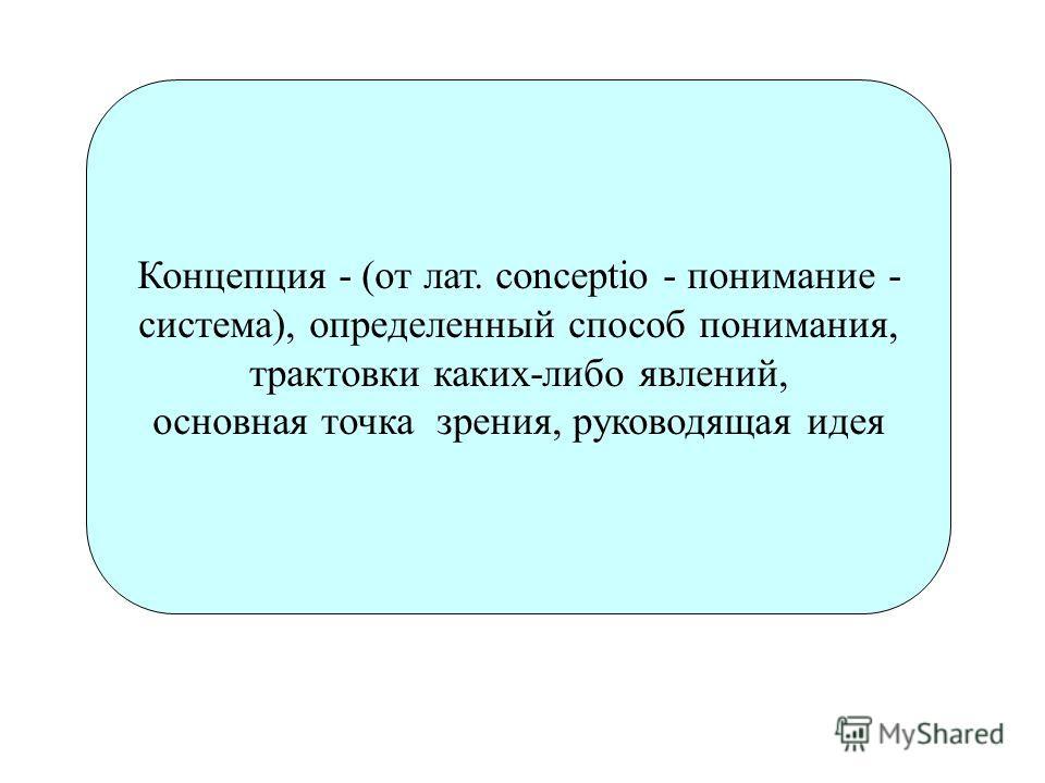 Концепция - (от лат. conceptio - понимание - система), определенный способ понимания, трактовки каких-либо явлений, основная точка зрения, руководящая идея