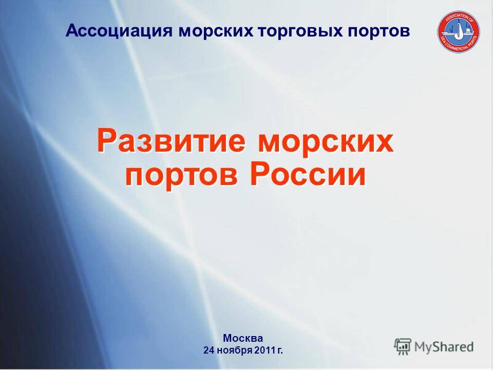 Ассоциация морских торговых портов Развитие морских портов России Развитие морских портов России Москва 24 ноября 2011 г.