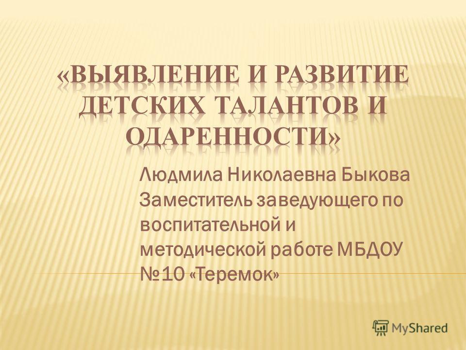 Людмила Николаевна Быкова Заместитель заведующего по воспитательной и методической работе МБДОУ 10 «Теремок»