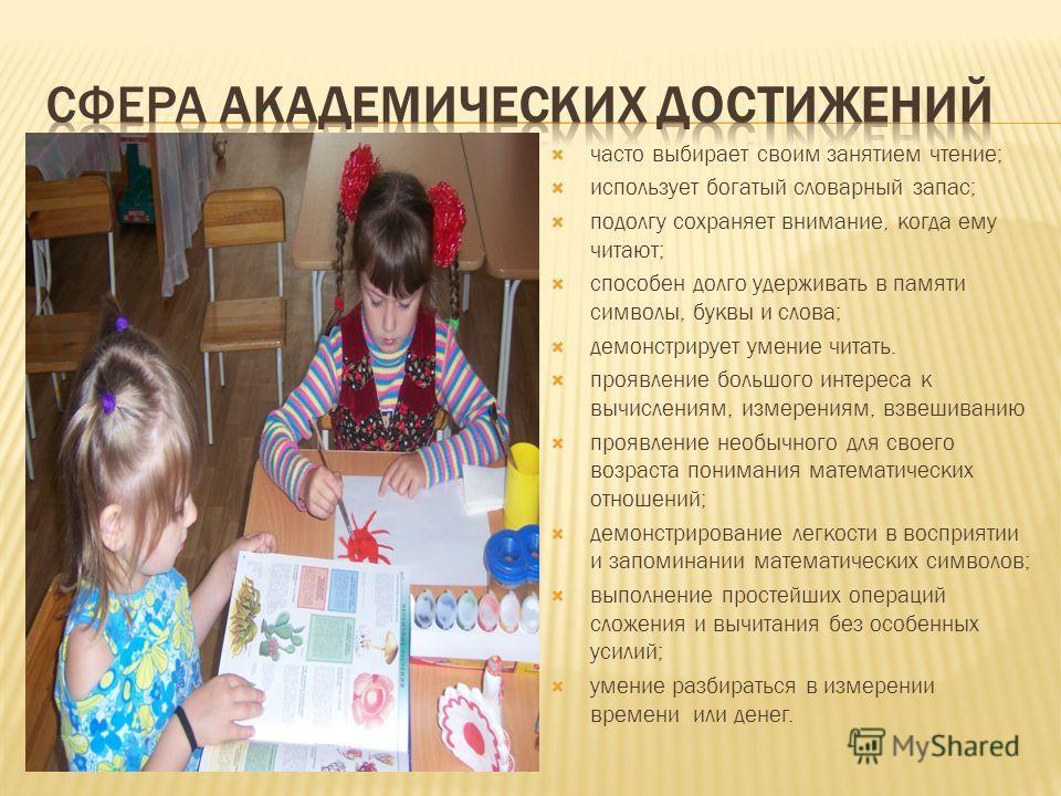 часто выбирает своим занятием чтение; использует богатый словарный запас; подолгу сохраняет внимание, когда ему читают; способен долго удерживать в памяти символы, буквы и слова; демонстрирует умение читать. проявление большого интереса к вычислениям