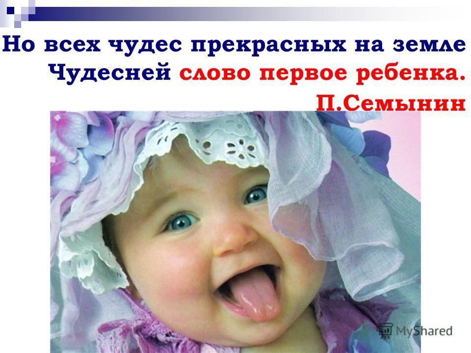 Но всех чудес прекрасных на земле Чудесней слово первое ребенка. П.Семынин