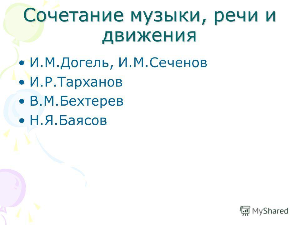 Сочетание музыки, речи и движения И.М.Догель, И.М.Сеченов И.Р.Тарханов В.М.Бехтерев Н.Я.Баясов