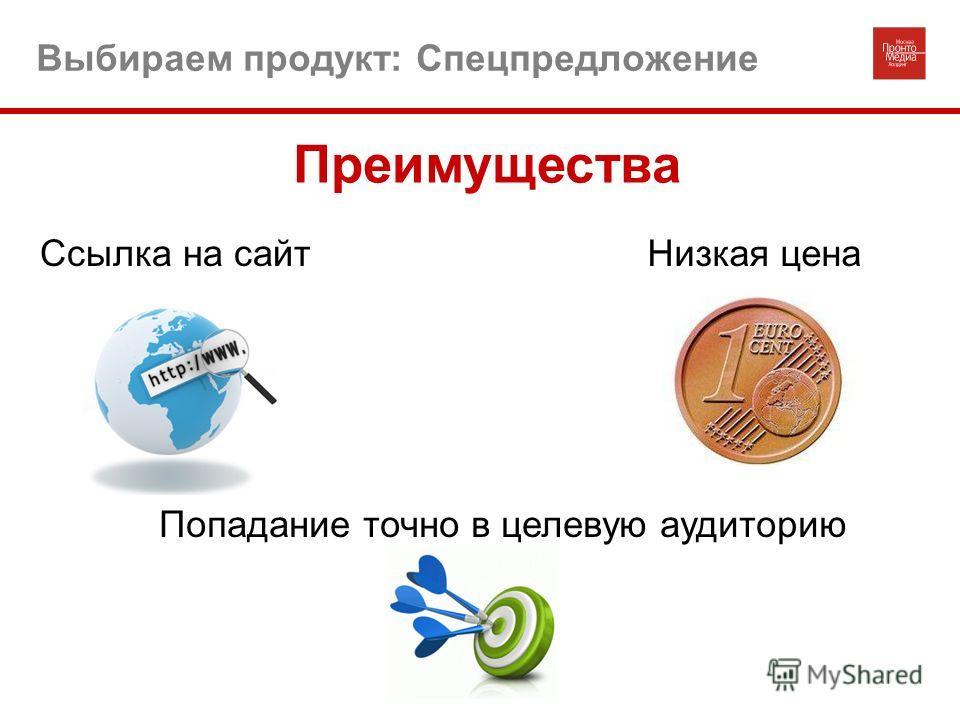 Выбираем продукт: Спецпредложение Низкая ценаСсылка на сайт Попадание точно в целевую аудиторию Преимущества