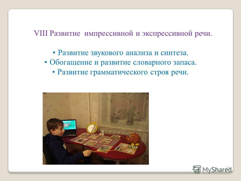 VIII Развитие импрессивной и экспрессивной речи. Развитие звукового анализа и синтеза. Обогащение и развитие словарного запаса. Развитие грамматического строя речи. 18