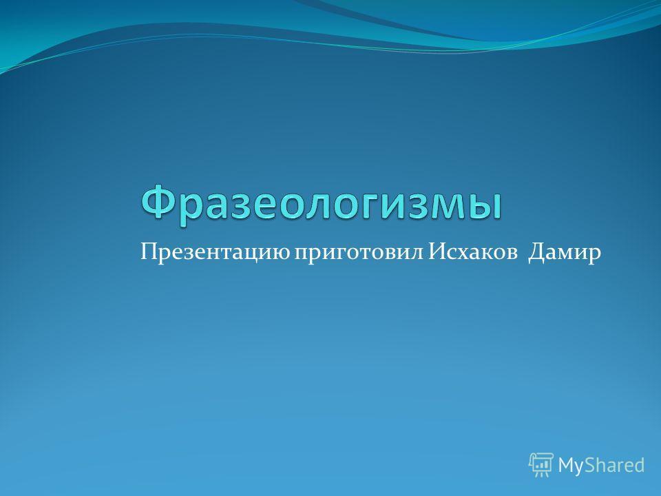 Презентацию приготовил Исхаков Дамир