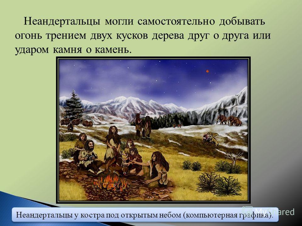 Неандертальцы могли самостоятельно добывать огонь трением двух кусков дерева друг о друга или ударом камня о камень. Неандертальцы у костра под открытым небом (компьютерная графика).