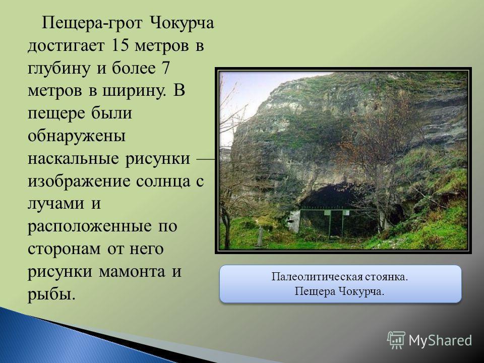 Пещера-грот Чокурча достигает 15 метров в глубину и более 7 метров в ширину. В пещере были обнаружены наскальные рисунки изображение солнца с лучами и расположенные по сторонам от него рисунки мамонта и рыбы. Палеолитическая стоянка. Пещера Чокурча.