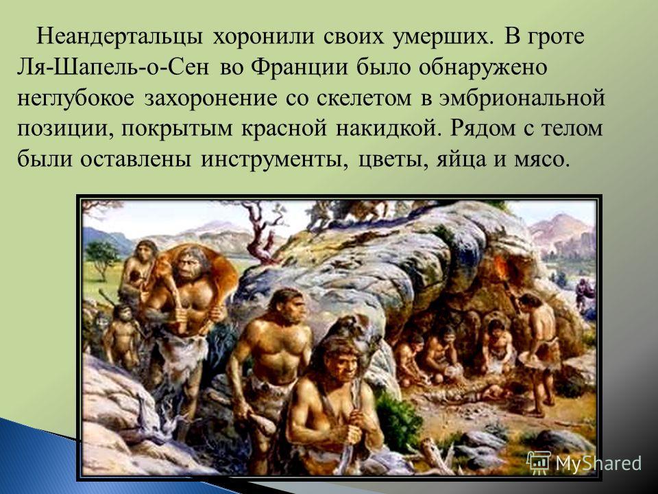 Неандертальцы хоронили своих умерших. В гроте Ля-Шапель-о-Сен во Франции было обнаружено неглубокое захоронение со скелетом в эмбриональной позиции, покрытым красной накидкой. Рядом с телом были оставлены инструменты, цветы, яйца и мясо.