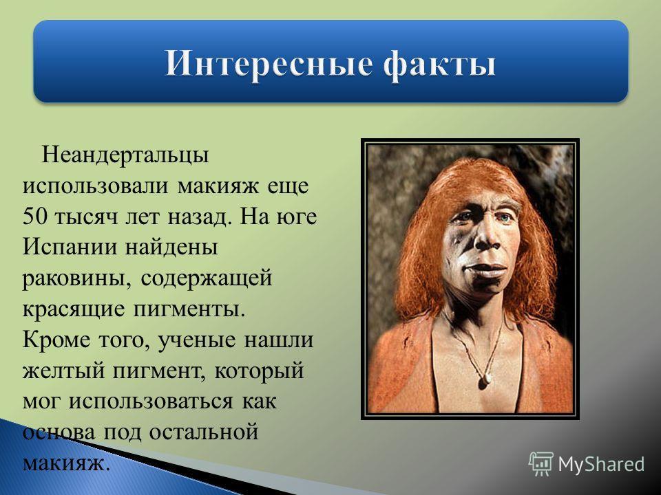 Неандертальцы использовали макияж еще 50 тысяч лет назад. На юге Испании найдены раковины, содержащей красящие пигменты. Кроме того, ученые нашли желтый пигмент, который мог использоваться как основа под остальной макияж.