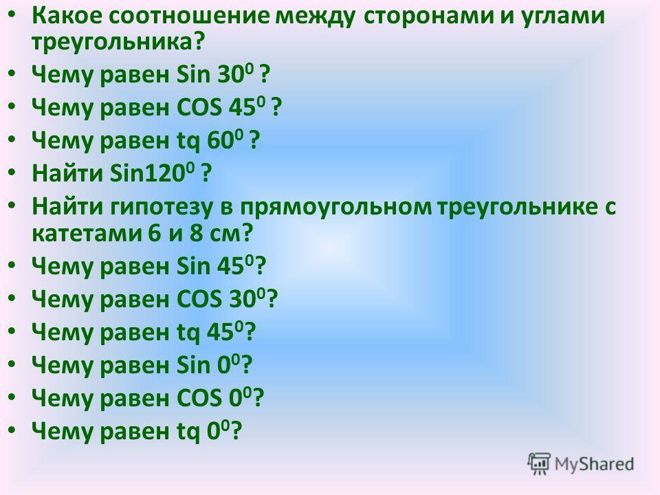 Какое соотношение между сторонами и углами треугольника? Чему равен Sin 30 0 ? Чему равен COS 45 0 ? Чему равен tq 60 0 ? Найти Sin120 0 ? Найти гипотезу в прямоугольном треугольнике с катетами 6 и 8 см? Чему равен Sin 45 0 ? Чему равен COS 30 0 ? Че