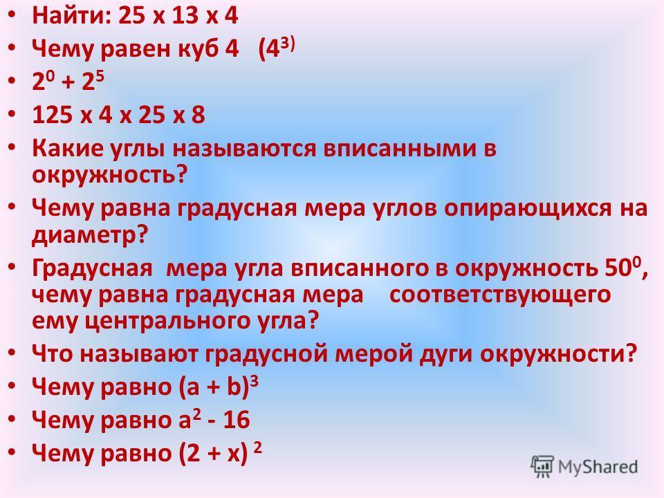 Найти: 25 х 13 х 4 Чему равен куб 4 (4 3) 2 0 + 2 5 125 х 4 х 25 х 8 Какие углы называются вписанными в окружность? Чему равна градусная мера углов опирающихся на диаметр? Градусная мера угла вписанного в окружность 50 0, чему равна градусная мера со